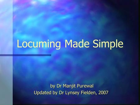 Locuming Made Simple by Dr Manjit Purewal by Dr Manjit Purewal Updated by Dr Lynsey Fielden, 2007.