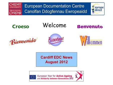 Welcome Croeso Cardiff EDC News August 2012. helping you find out about the European Union and the countries of Europe promoting debate about the EU and.