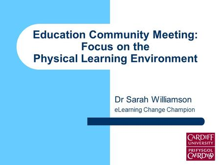 Education Community Meeting: Focus on the Physical Learning Environment Dr Sarah Williamson eLearning Change Champion.