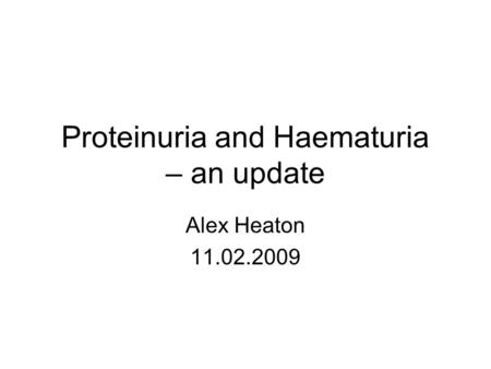 Proteinuria and Haematuria – an update Alex Heaton 11.02.2009.