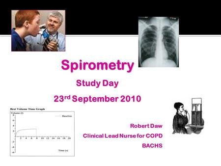 Spirometry Study Day 23 rd September 2010 Robert Daw Clinical Lead Nurse for COPD BACHS.