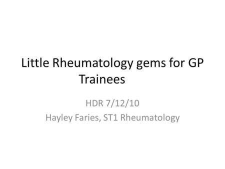 Little Rheumatology gems for GP Trainees HDR 7/12/10 Hayley Faries, ST1 Rheumatology.