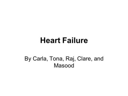 Heart Failure By Carla, Tona, Raj, Clare, and Masood.