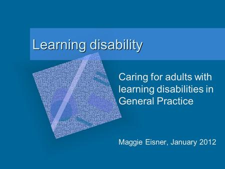 Learning disability Caring for adults with learning disabilities in General Practice Maggie Eisner, January 2012.