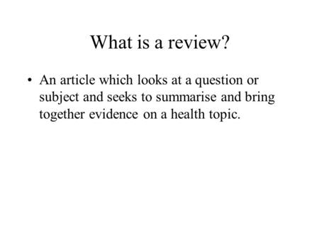 What is a review? An article which looks at a question or subject and seeks to summarise and bring together evidence on a health topic.