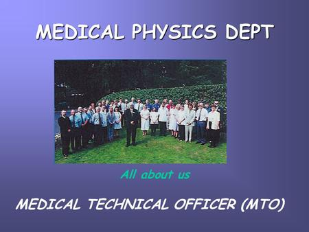 MEDICAL PHYSICS DEPT All about us MEDICAL TECHNICAL OFFICER (MTO)