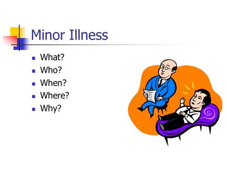 Minor Illness What? Who? When? Where? Why?. Definition Minor illness is any condition which is self-limiting and does not prevent the patient from carrying.