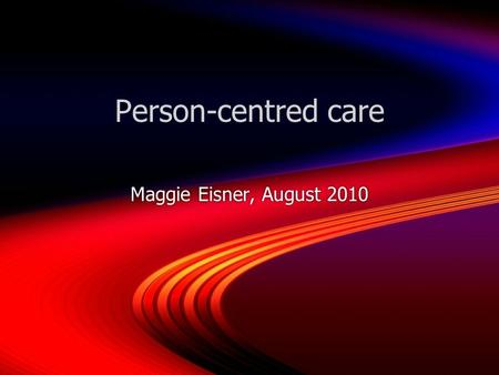 Person-centred care Maggie Eisner, August 2010. Paired discussion Think about your own experience of a health care episode, or that of someone youre close.
