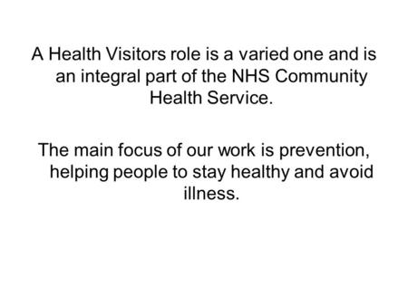 A Health Visitors role is a varied one and is an integral part of the NHS Community Health Service. The main focus of our work is prevention, helping people.
