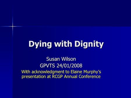 Dying with Dignity Susan Wilson GPVTS 24/01/2008 With acknowledgment to Elaine Murphys presentation at RCGP Annual Conference.