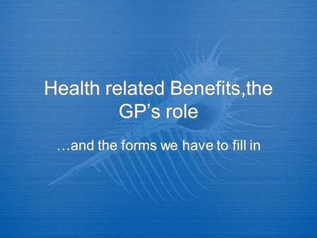 Health related Benefits,the GPs role …and the forms we have to fill in.