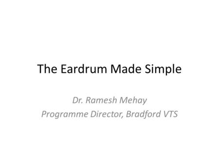 The Eardrum Made Simple Dr. Ramesh Mehay Programme Director, Bradford VTS.