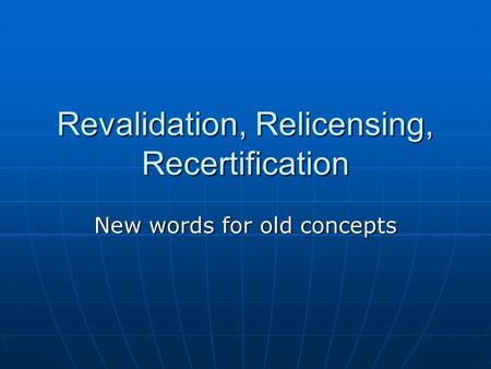 Revalidation, Relicensing, Recertification New words for old concepts.