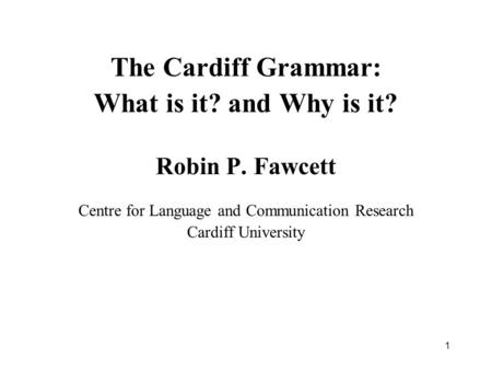 1 The Cardiff Grammar: What is it? and Why is it? Robin P. Fawcett Centre for Language and Communication Research Cardiff University.