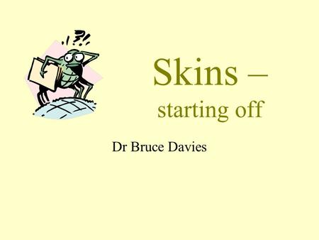 Skins – starting off Dr Bruce Davies You are not alone! Every registrar wants to talk about this! From all countries and medical schools! Which says.