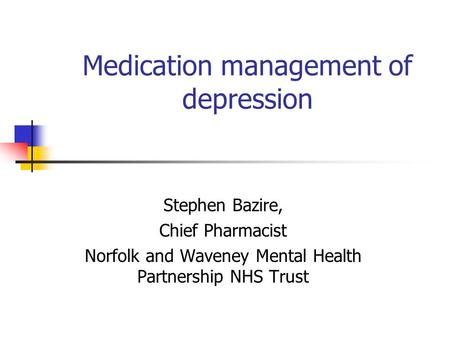 Medication management of depression Stephen Bazire, Chief Pharmacist Norfolk and Waveney Mental Health Partnership NHS Trust.
