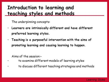 Learning Styles Introduction to learning and teaching styles and methods The underpinning concepts: Learners are intrinsically different and have different.