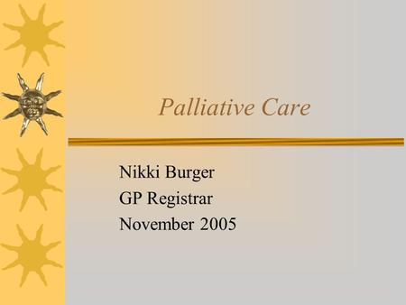 Palliative Care Nikki Burger GP Registrar November 2005.