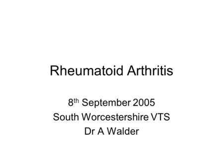 Rheumatoid Arthritis 8 th September 2005 South Worcestershire VTS Dr A Walder.