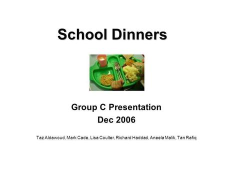 School Dinners Group C Presentation Dec 2006 Taz Aldawoud, Mark Cade, Lisa Coulter, Richard Haddad, Aneela Malik, Tan Rafiq.