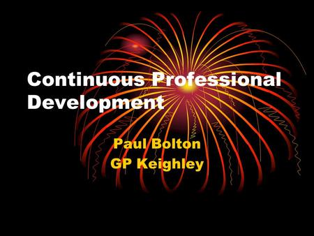 Continuous Professional Development Paul Bolton GP Keighley.