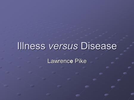Illness versus Disease Lawrence Pike. Illness and Disease Introduction Topics discussed include: The Clinical Iceberg The Clinical Iceberg The Differences.