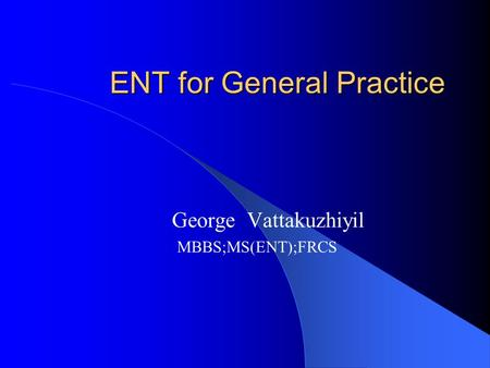 ENT for General Practice George Vattakuzhiyil MBBS;MS(ENT);FRCS.