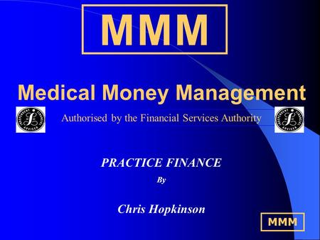 M M MM M M Medical Money Management Authorised by the Financial Services Authority PRACTICE FINANCE By Chris Hopkinson MMM.