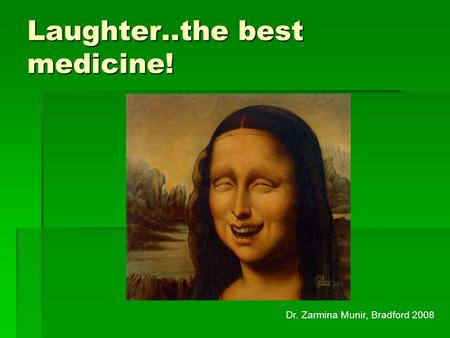 Laughter..the best medicine! Dr. Zarmina Munir, Bradford 2008.