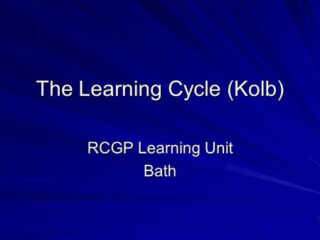 The Learning Cycle (Kolb) RCGP Learning Unit Bath.