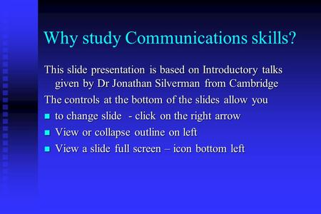 Why study Communications skills? This slide presentation is based on Introductory talks given by Dr Jonathan Silverman from Cambridge The controls at the.