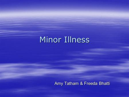 Minor Illness Amy Tatham & Freeda Bhatti. Definition Any condition which is self limiting and does not prevent the patient from carrying out their normal.