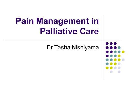 Pain Management in Palliative Care Dr Tasha Nishiyama.