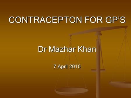 CONTRACEPTON FOR GPS Dr Mazhar Khan 7 April 2010.