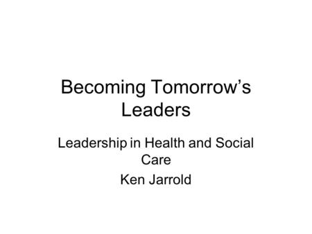 Becoming Tomorrows Leaders Leadership in Health and Social Care Ken Jarrold.