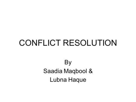 CONFLICT RESOLUTION By Saadia Maqbool & Lubna Haque.