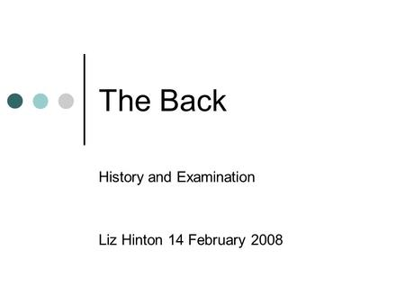 The Back History and Examination Liz Hinton 14 February 2008.