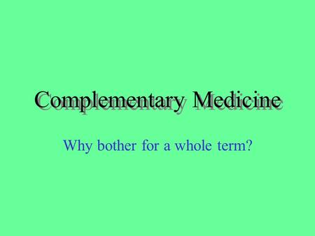 Complementary Medicine Why bother for a whole term?