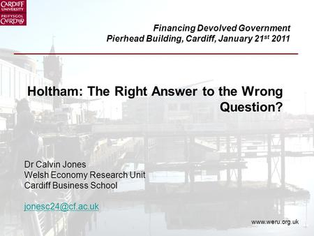 Holtham: The Right Answer to the Wrong Question? Dr Calvin Jones Welsh Economy Research Unit Cardiff Business School
