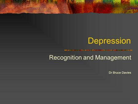 Depression Recognition and Management Dr Bruce Davies.