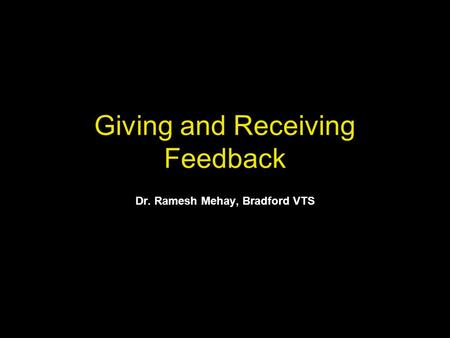Giving and Receiving Feedback Dr. Ramesh Mehay, Bradford VTS.