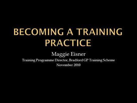 Maggie Eisner Training Programme Director, Bradford GP Training Scheme November 2010.