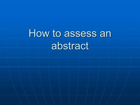 How to assess an abstract. Objectives Understand the principle differences between qualitative and quantitative research Understand the principle differences.