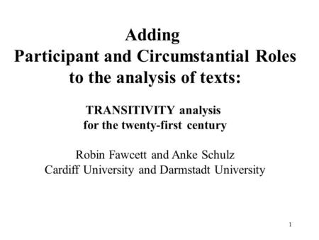 1 Adding Participant and Circumstantial Roles to the analysis of texts: TRANSITIVITY analysis for the twenty-first century Robin Fawcett and Anke Schulz.