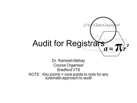 Audit for Registrars Dr. Ramesh Mehay Course Organiser Bradford VTS NOTE : Key points = core points to note for any sytematic approach to audit.