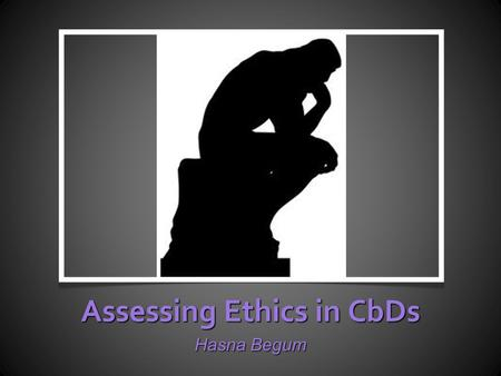 Assessing Ethics in CbDs Hasna Begum. Workshop Format o Small groups: Fact-Finding Exercise o How do people do it at the moment? o Examples of good practice.