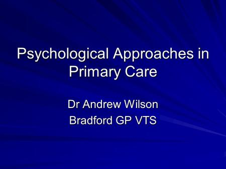 Psychological Approaches in Primary Care Dr Andrew Wilson Bradford GP VTS.