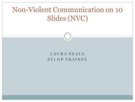 LAURA NEALE ST1 GP TRAINEE Non-Violent Communication on 10 Slides (NVC)