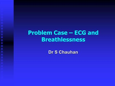 Problem Case – ECG and Breathlessness Dr S Chauhan.