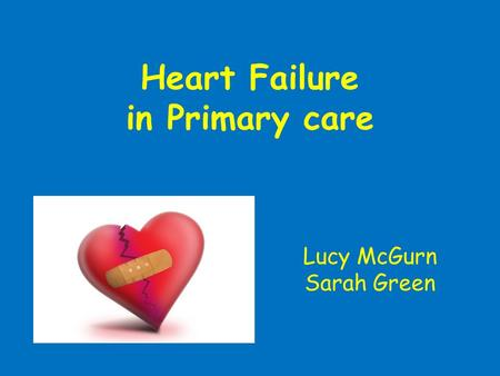 Heart Failure in Primary care Lucy McGurn Sarah Green.
